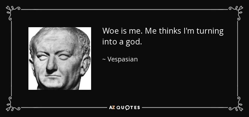 Woe is me. Me thinks I'm turning into a god. - Vespasian