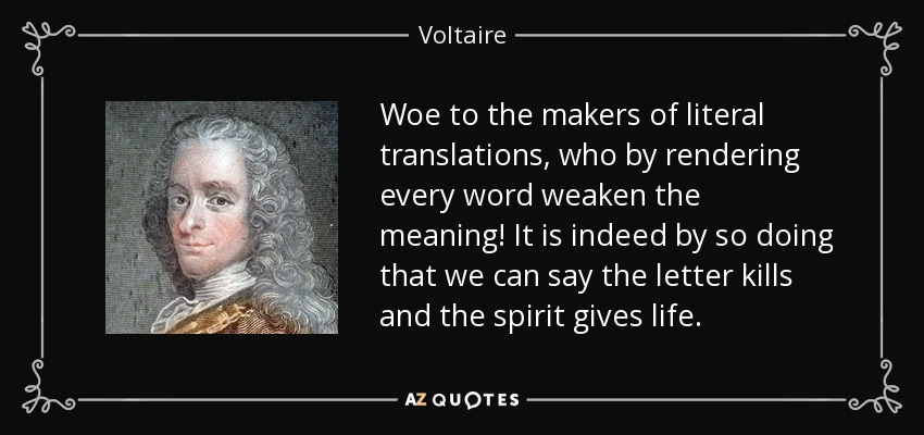 Woe to the makers of literal translations, who by rendering every word weaken the meaning! It is indeed by so doing that we can say the letter kills and the spirit gives life. - Voltaire