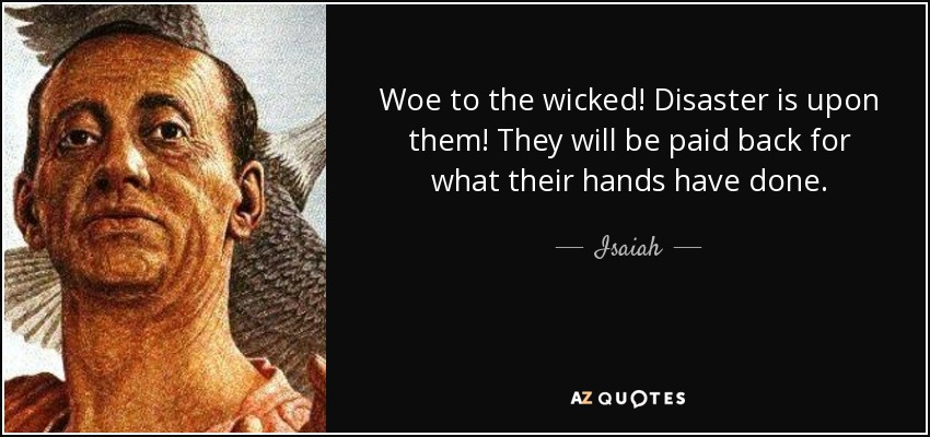 Woe to the wicked! Disaster is upon them! They will be paid back for what their hands have done. - Isaiah