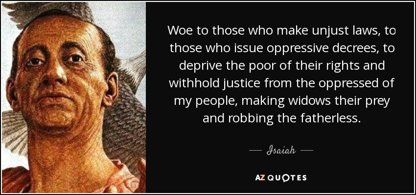 Woe to those who make unjust laws, to those who issue oppressive decrees, to deprive the poor of their rights and withhold justice from the oppressed of my people, making widows their prey and robbing the fatherless. - Isaiah
