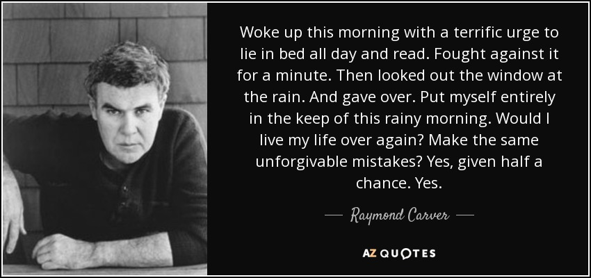 Woke up this morning with a terrific urge to lie in bed all day and read. Fought against it for a minute. Then looked out the window at the rain. And gave over. Put myself entirely in the keep of this rainy morning. Would I live my life over again? Make the same unforgivable mistakes? Yes, given half a chance. Yes. - Raymond Carver