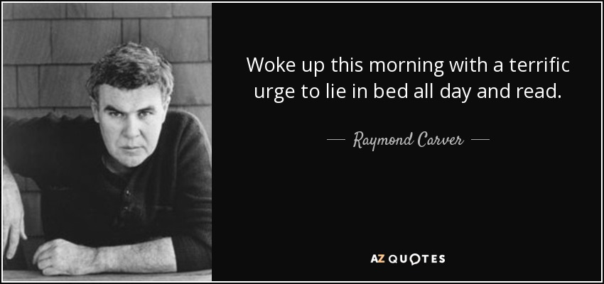 Woke up this morning with a terrific urge to lie in bed all day and read. - Raymond Carver