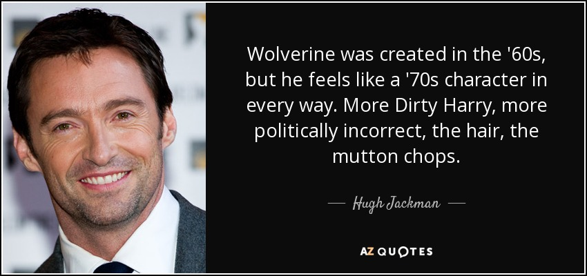 Wolverine was created in the '60s, but he feels like a '70s character in every way. More Dirty Harry, more politically incorrect, the hair, the mutton chops. - Hugh Jackman