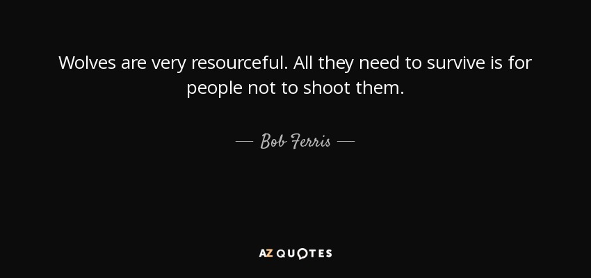 Wolves are very resourceful. All they need to survive is for people not to shoot them. - Bob Ferris