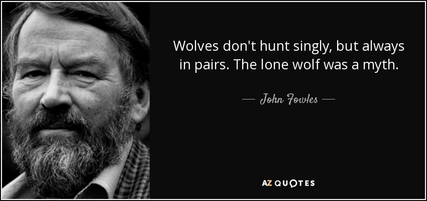 John Fowles quote: Wolves don\'t hunt singly, but always in ...