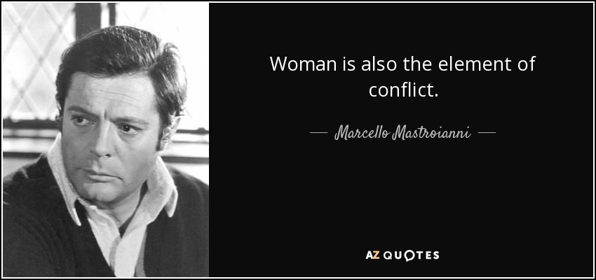 Woman is also the element of conflict. - Marcello Mastroianni