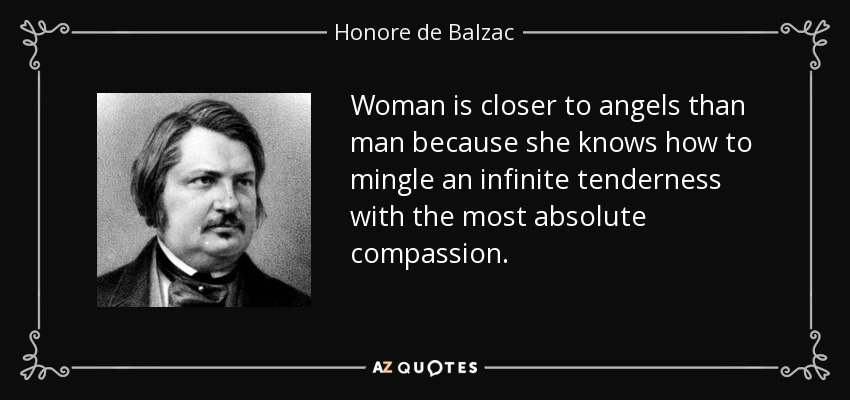 Woman is closer to angels than man because she knows how to mingle an infinite tenderness with the most absolute compassion. - Honore de Balzac