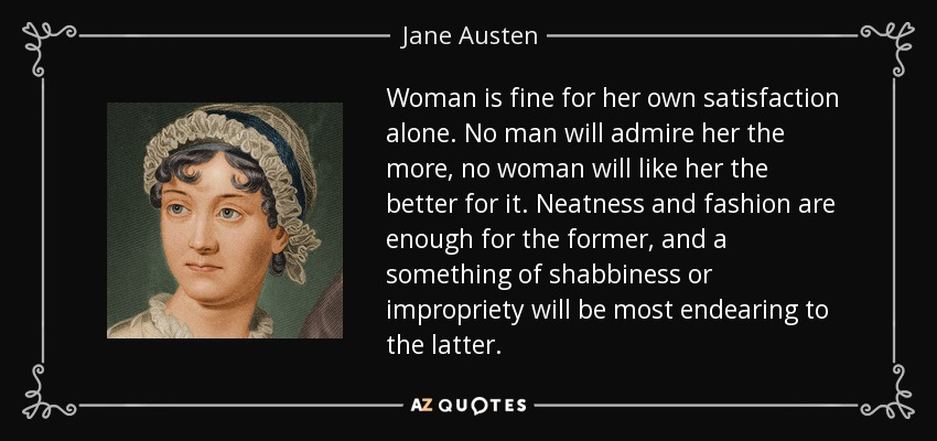 Woman is fine for her own satisfaction alone. No man will admire her the more, no woman will like her the better for it. Neatness and fashion are enough for the former, and a something of shabbiness or impropriety will be most endearing to the latter. - Jane Austen