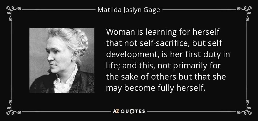 Woman is learning for herself that not self-sacrifice, but self development, is her first duty in life; and this, not primarily for the sake of others but that she may become fully herself. - Matilda Joslyn Gage