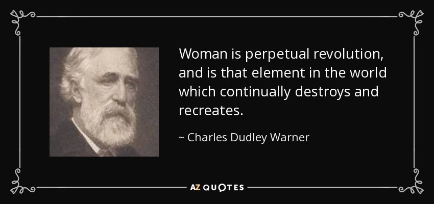 Woman is perpetual revolution, and is that element in the world which continually destroys and recreates. - Charles Dudley Warner