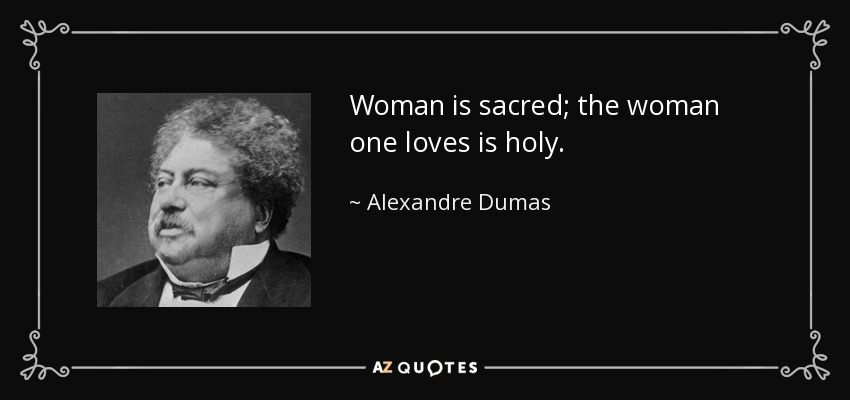 Woman is sacred; the woman one loves is holy. - Alexandre Dumas