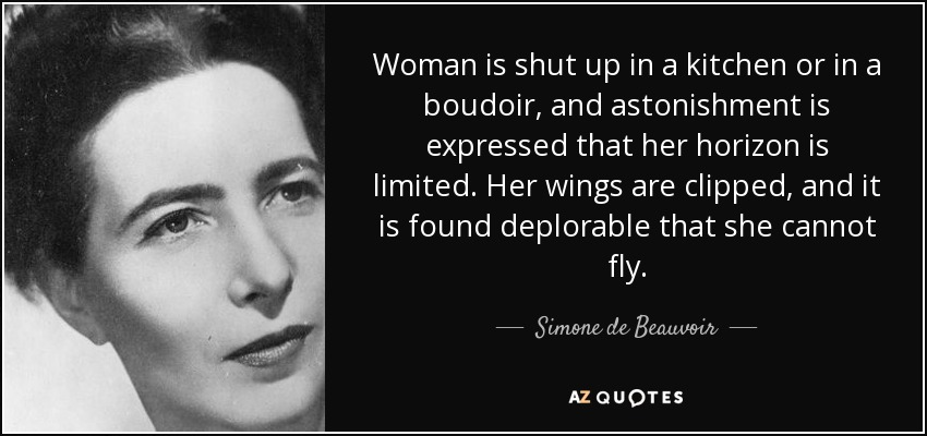 Woman is shut up in a kitchen or in a boudoir, and astonishment is expressed that her horizon is limited. Her wings are clipped, and it is found deplorable that she cannot fly. - Simone de Beauvoir