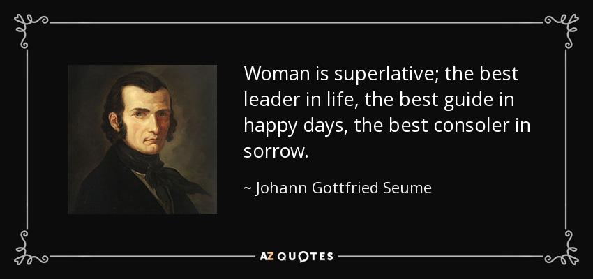Woman is superlative; the best leader in life, the best guide in happy days, the best consoler in sorrow. - Johann Gottfried Seume