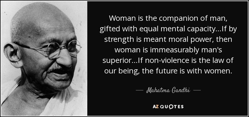 Woman is the companion of man, gifted with equal mental capacity...If by strength is meant moral power, then woman is immeasurably man's superior...If non-violence is the law of our being, the future is with women. - Mahatma Gandhi
