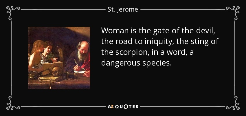 Woman is the gate of the devil, the road to iniquity, the sting of the scorpion, in a word, a dangerous species. - St. Jerome