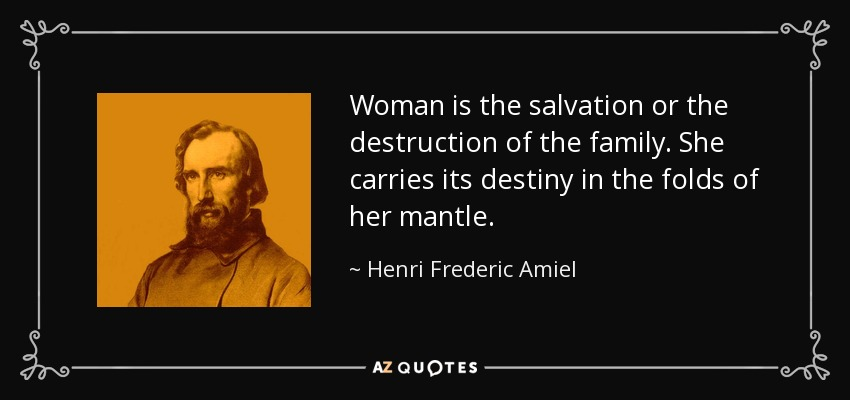Woman is the salvation or the destruction of the family. She carries its destiny in the folds of her mantle. - Henri Frederic Amiel