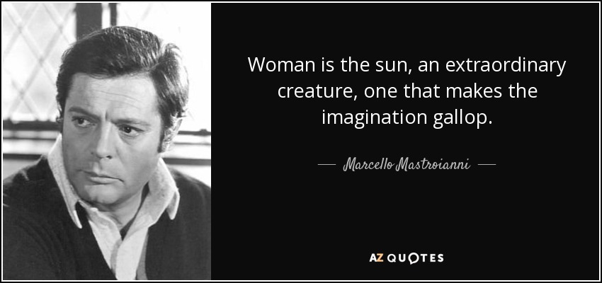 Woman is the sun, an extraordinary creature, one that makes the imagination gallop. - Marcello Mastroianni