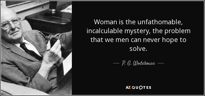 Woman is the unfathomable, incalculable mystery, the problem that we men can never hope to solve. - P. G. Wodehouse