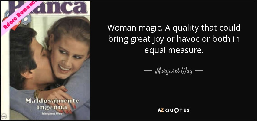 Woman magic. A quality that could bring great joy or havoc or both in equal measure. - Margaret Way
