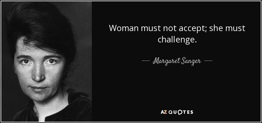 Woman must not accept; she must challenge. - Margaret Sanger