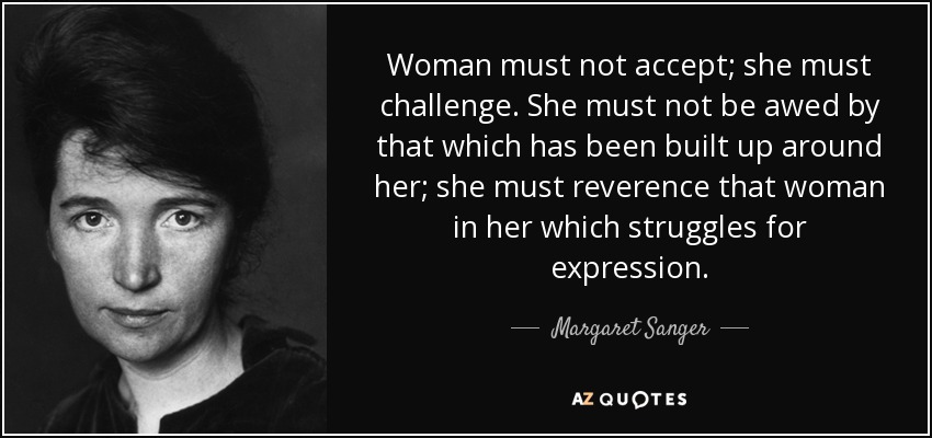 Woman must not accept; she must challenge. She must not be awed by that which has been built up around her; she must reverence that woman in her which struggles for expression. - Margaret Sanger
