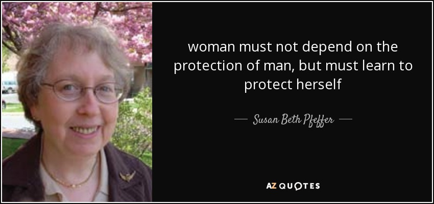 woman must not depend on the protection of man, but must learn to protect herself - Susan Beth Pfeffer