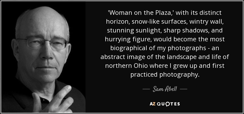 'Woman on the Plaza,' with its distinct horizon, snow-like surfaces, wintry wall, stunning sunlight, sharp shadows, and hurrying figure, would become the most biographical of my photographs - an abstract image of the landscape and life of northern Ohio where I grew up and first practiced photography. - Sam Abell