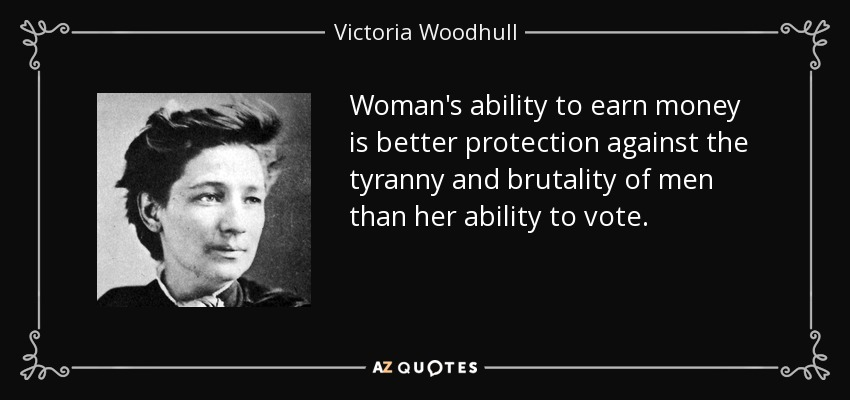Woman's ability to earn money is better protection against the tyranny and brutality of men than her ability to vote. - Victoria Woodhull