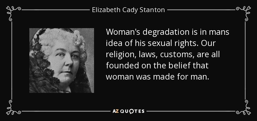 Woman's degradation is in mans idea of his sexual rights. Our religion, laws, customs, are all founded on the belief that woman was made for man. - Elizabeth Cady Stanton