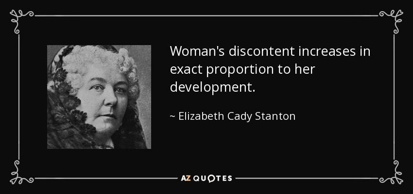 Woman's discontent increases in exact proportion to her development. - Elizabeth Cady Stanton
