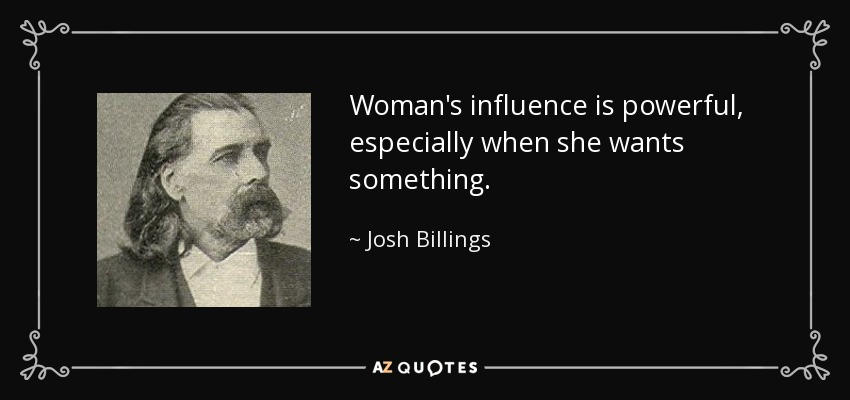Woman's influence is powerful, especially when she wants something. - Josh Billings