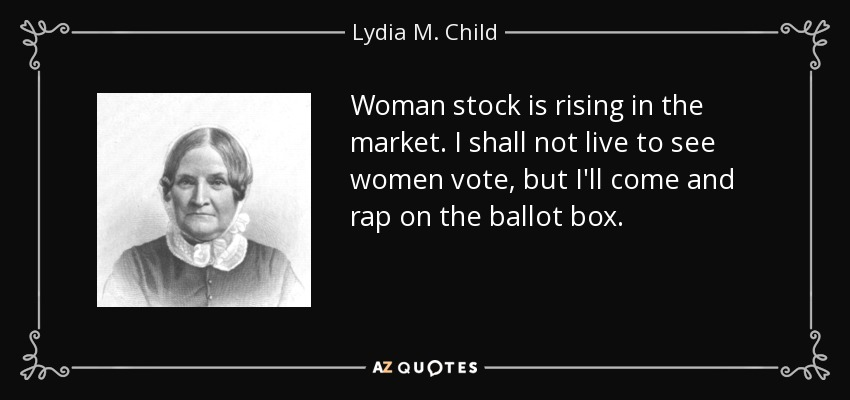 Woman stock is rising in the market. I shall not live to see women vote, but I'll come and rap on the ballot box. - Lydia M. Child