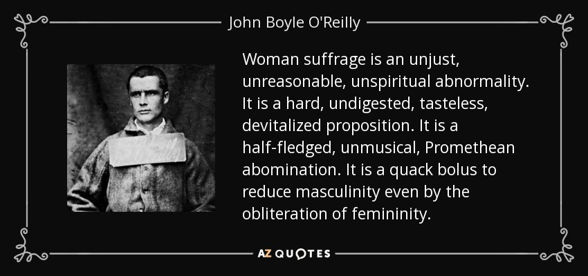 Woman suffrage is an unjust, unreasonable, unspiritual abnormality. It is a hard, undigested, tasteless, devitalized proposition. It is a half-fledged, unmusical, Promethean abomination. It is a quack bolus to reduce masculinity even by the obliteration of femininity. - John Boyle O'Reilly