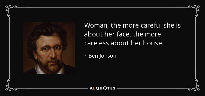 Woman, the more careful she is about her face, the more careless about her house. - Ben Jonson