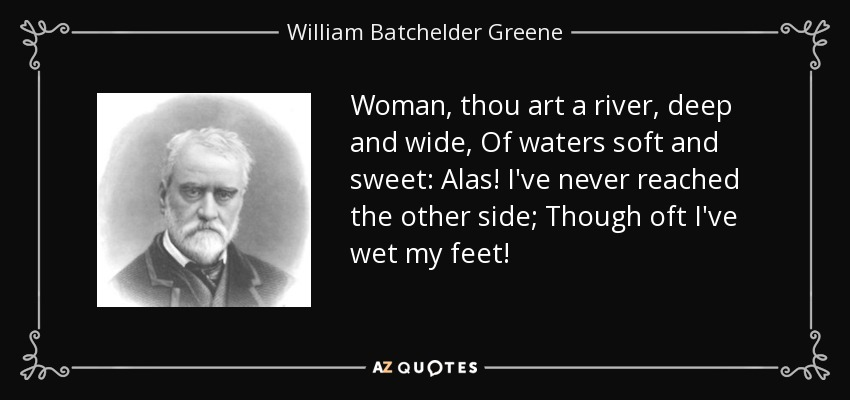 Woman, thou art a river, deep and wide, Of waters soft and sweet: Alas! I've never reached the other side; Though oft I've wet my feet! - William Batchelder Greene