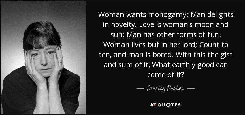 Woman wants monogamy; Man delights in novelty. Love is woman's moon and sun; Man has other forms of fun. Woman lives but in her lord; Count to ten, and man is bored. With this the gist and sum of it, What earthly good can come of it? - Dorothy Parker