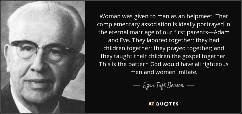 Woman was given to man as an helpmeet. That complementary association is ideally portrayed in the eternal marriage of our first parents—Adam and Eve. They labored together; they had children together; they prayed together; and they taught their children the gospel together. This is the pattern God would have all righteous men and women imitate. - Ezra Taft Benson