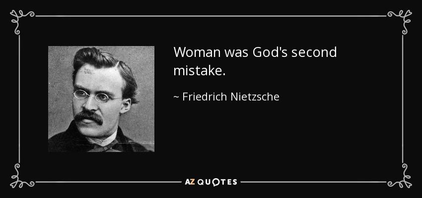 Woman was God's second mistake. - Friedrich Nietzsche