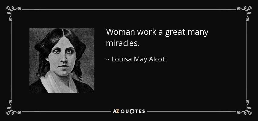 Woman work a great many miracles. - Louisa May Alcott