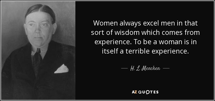 Women always excel men in that sort of wisdom which comes from experience. To be a woman is in itself a terrible experience. - H. L. Mencken