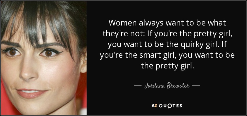 Women always want to be what they're not: If you're the pretty girl, you want to be the quirky girl. If you're the smart girl, you want to be the pretty girl. - Jordana Brewster