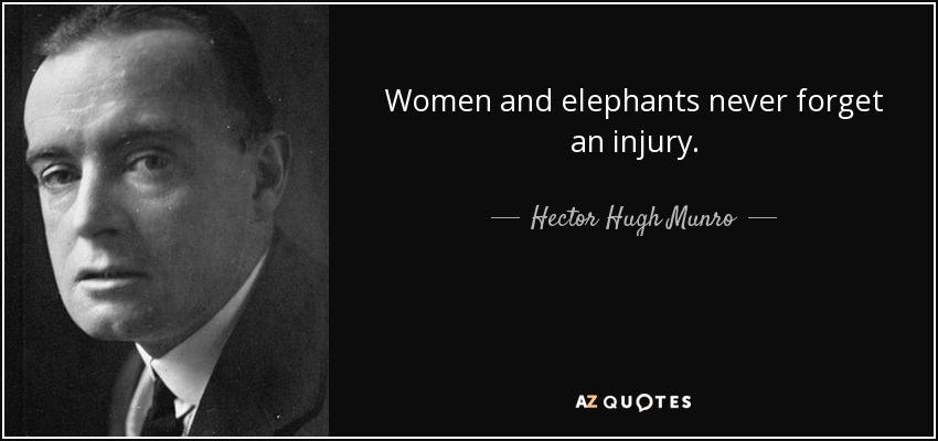 Women and elephants never forget an injury. - Hector Hugh Munro