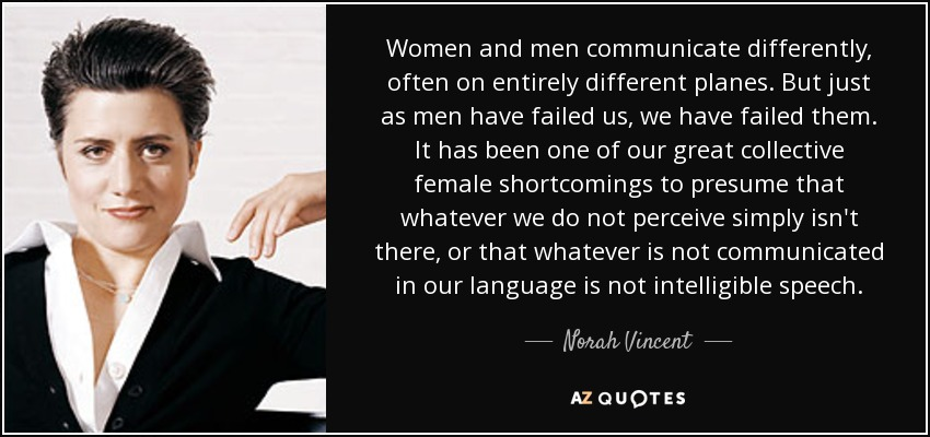 Women and men communicate differently, often on entirely different planes. But just as men have failed us, we have failed them. It has been one of our great collective female shortcomings to presume that whatever we do not perceive simply isn't there, or that whatever is not communicated in our language is not intelligible speech. - Norah Vincent