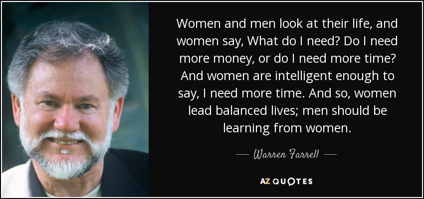 Women and men look at their life, and women say, What do I need? Do I need more money, or do I need more time? And women are intelligent enough to say, I need more time. And so, women lead balanced lives; men should be learning from women. - Warren Farrell