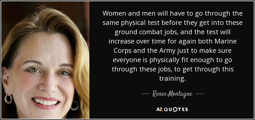 Women and men will have to go through the same physical test before they get into these ground combat jobs, and the test will increase over time for again both Marine Corps and the Army just to make sure everyone is physically fit enough to go through these jobs, to get through this training. - Renee Montagne