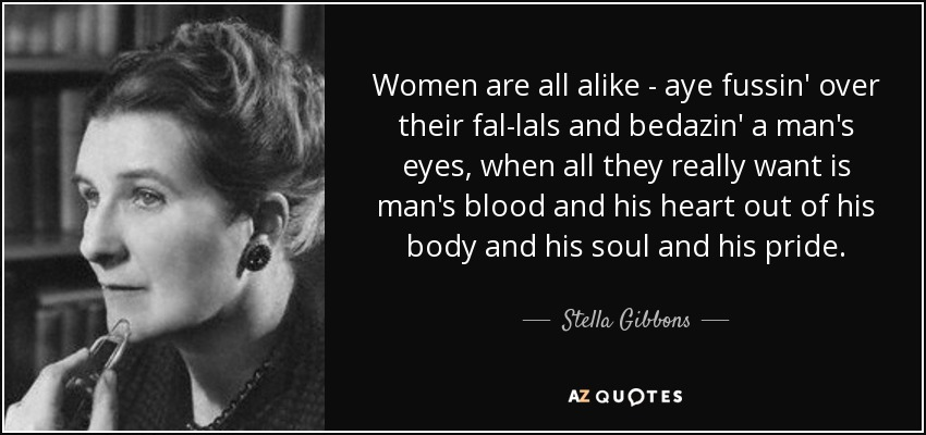 Women are all alike-- aye fussin' over their fal-lals and bedazin' a man's eyes, when all they really want is man's blood and his heart out of his body and his soul and his pride.... - Stella Gibbons
