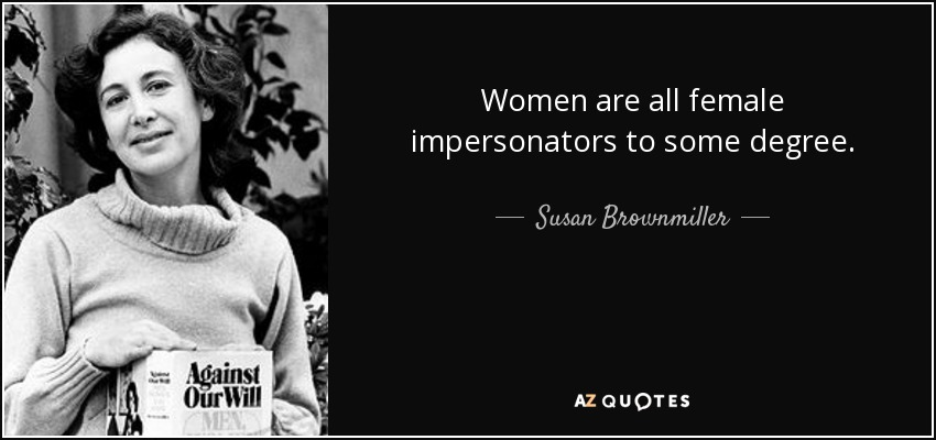 Women are all female impersonators to some degree. - Susan Brownmiller
