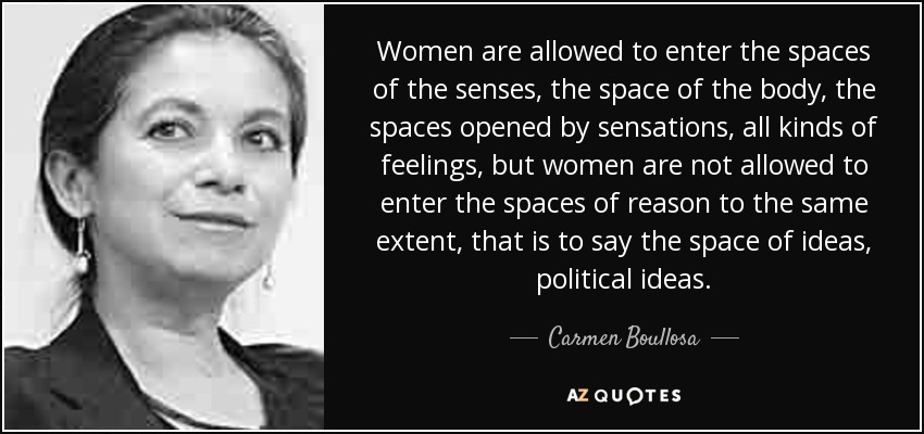 Women are allowed to enter the spaces of the senses, the space of the body, the spaces opened by sensations, all kinds of feelings, but women are not allowed to enter the spaces of reason to the same extent, that is to say the space of ideas, political ideas. - Carmen Boullosa