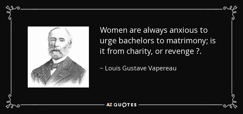 Women are always anxious to urge bachelors to matrimony; is it from charity, or revenge ?. - Louis Gustave Vapereau