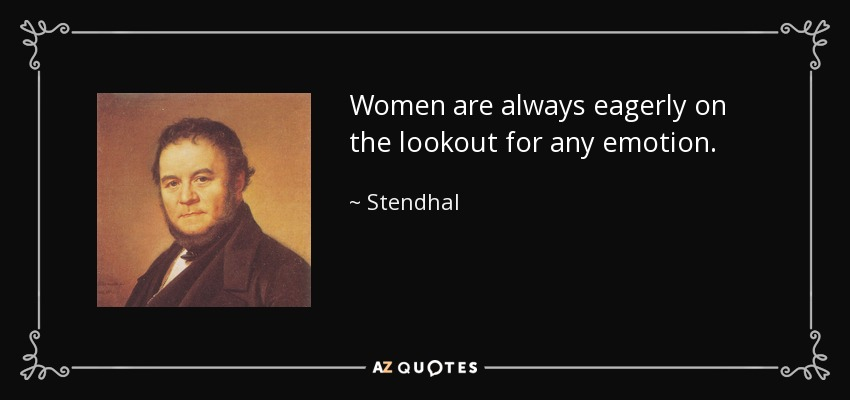 Women are always eagerly on the lookout for any emotion. - Stendhal